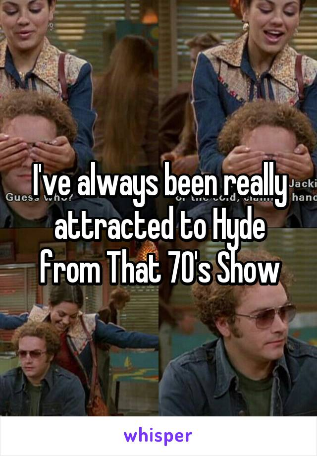 I've always been really attracted to Hyde from That 70's Show