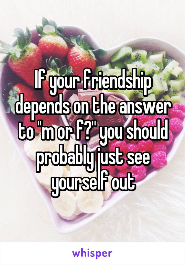 "If your friendship depends on the answer to ""m or f?"" you should probably just see yourself out"