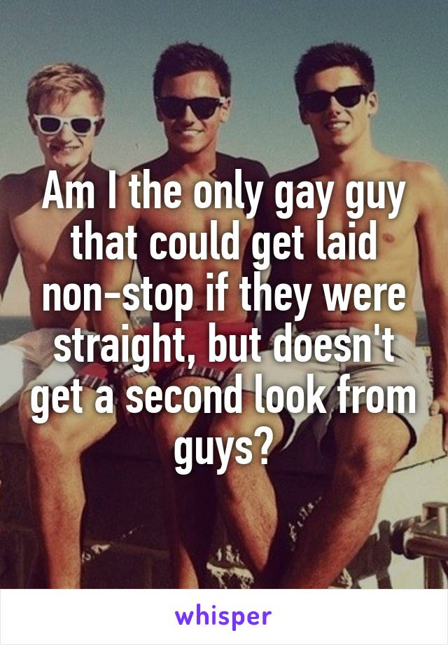 Am I the only gay guy that could get laid non-stop if they were straight, but doesn't get a second look from guys?