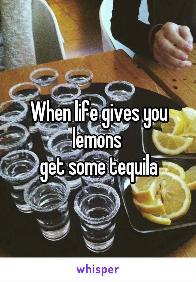 When life gives you lemons   get some tequila