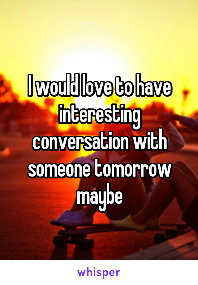 I would love to have interesting conversation with someone tomorrow maybe