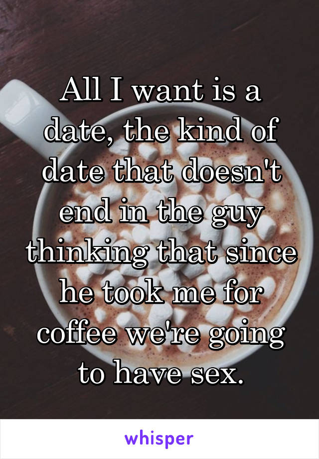 All I want is a date, the kind of date that doesn't end in the guy thinking that since he took me for coffee we're going to have sex.