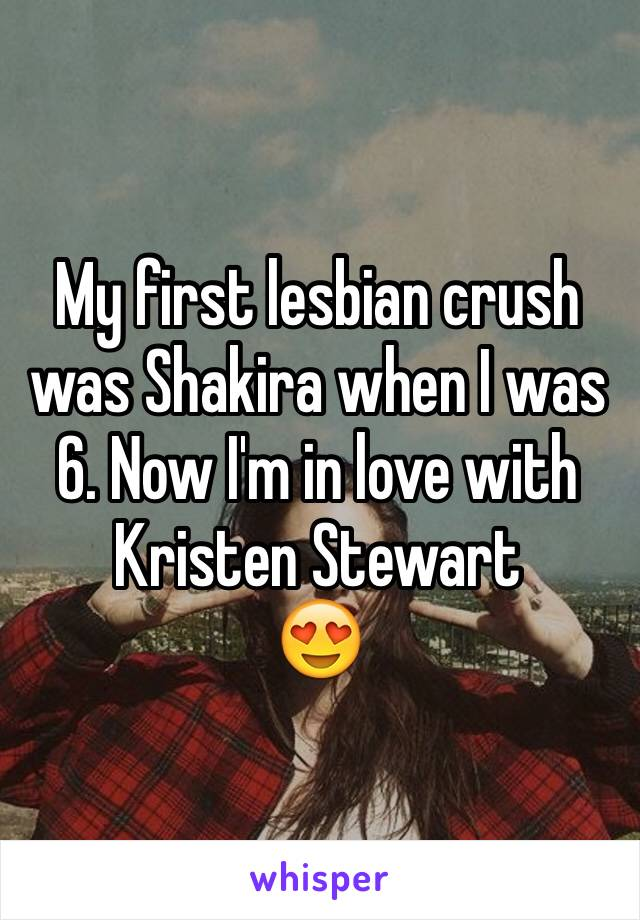 My first lesbian crush was Shakira when I was 6. Now I'm in love with Kristen Stewart  😍