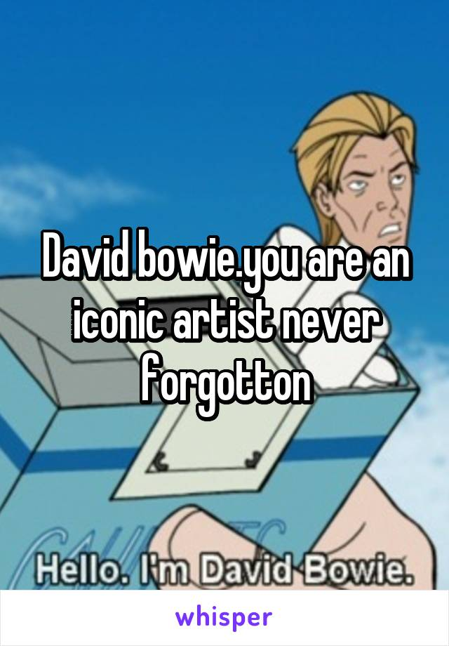 David bowie.you are an iconic artist never forgotton
