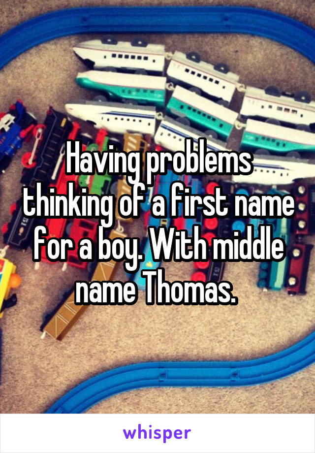 Having problems thinking of a first name for a boy. With middle name Thomas.