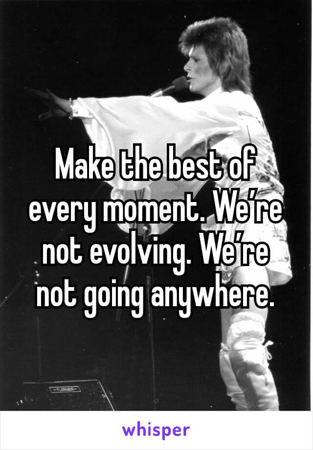 Make the best of every moment. We're not evolving. We're not going anywhere.