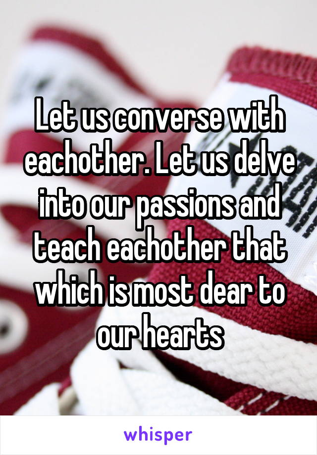 Let us converse with eachother. Let us delve into our passions and teach eachother that which is most dear to our hearts