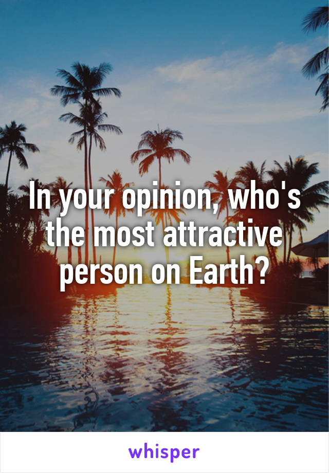 In your opinion, who's the most attractive person on Earth?