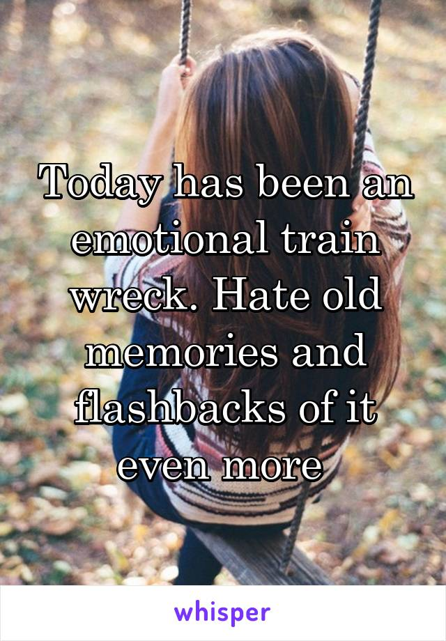 Today has been an emotional train wreck. Hate old memories and flashbacks of it even more