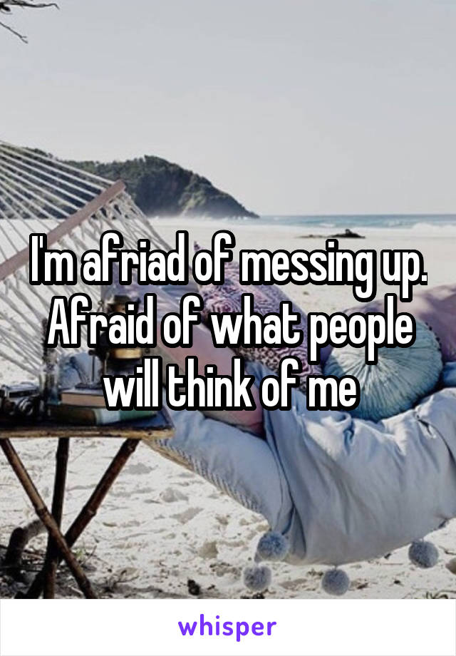 I'm afriad of messing up. Afraid of what people will think of me