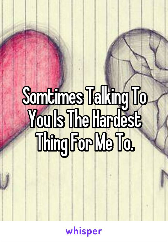 Somtimes Talking To You Is The Hardest Thing For Me To.