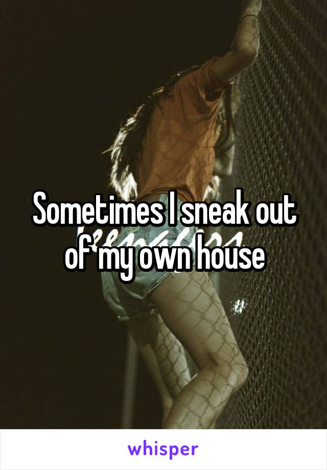 Sometimes I sneak out of my own house