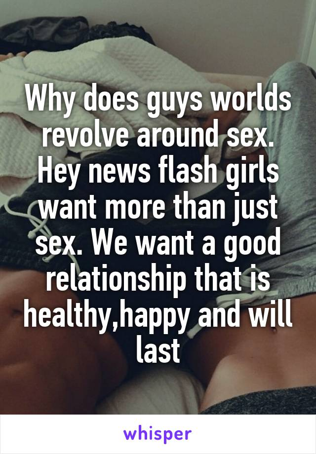 Why does guys worlds revolve around sex. Hey news flash girls want more than just sex. We want a good relationship that is healthy,happy and will last