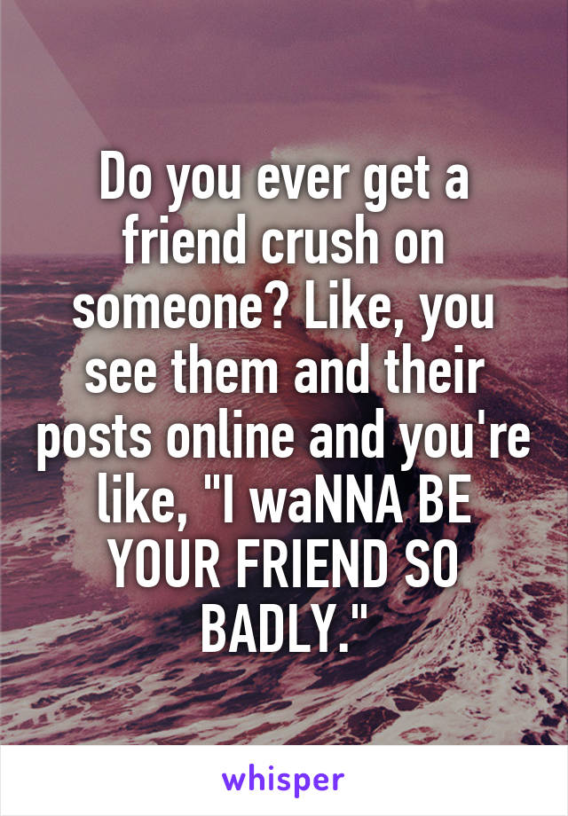 """Do you ever get a friend crush on someone? Like, you see them and their posts online and you're like, """"I waNNA BE YOUR FRIEND SO BADLY."""""""