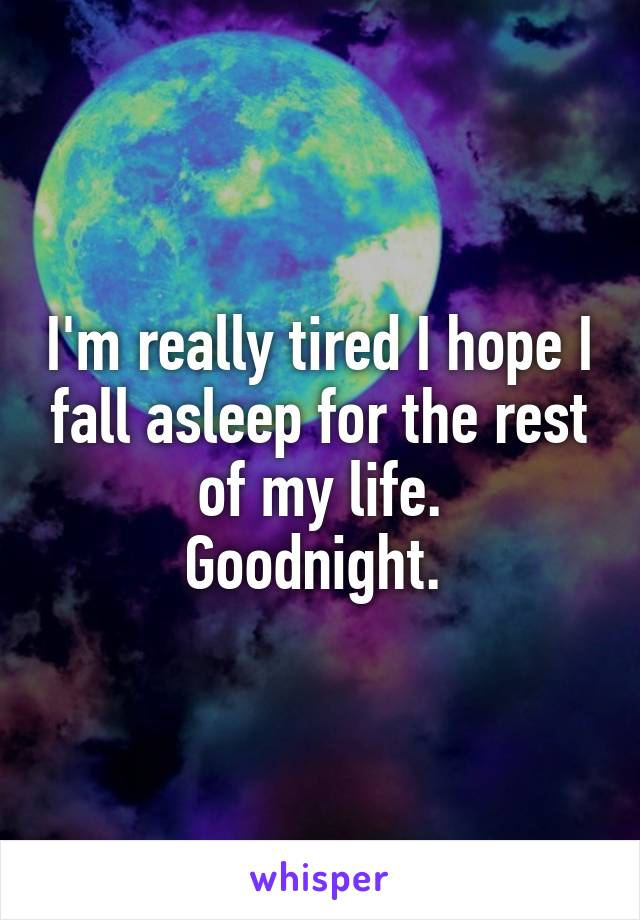 I'm really tired I hope I fall asleep for the rest of my life. Goodnight.