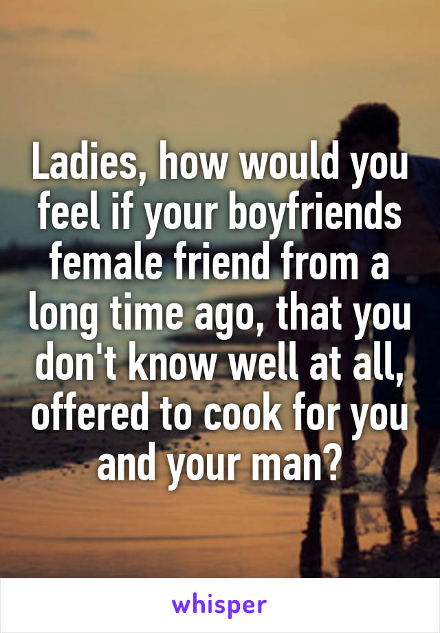 Ladies, how would you feel if your boyfriends female friend from a long time ago, that you don't know well at all, offered to cook for you and your man?