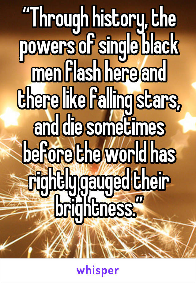 """Through history, the powers of single black men flash here and there like falling stars, and die sometimes before the world has rightly gauged their brightness."""