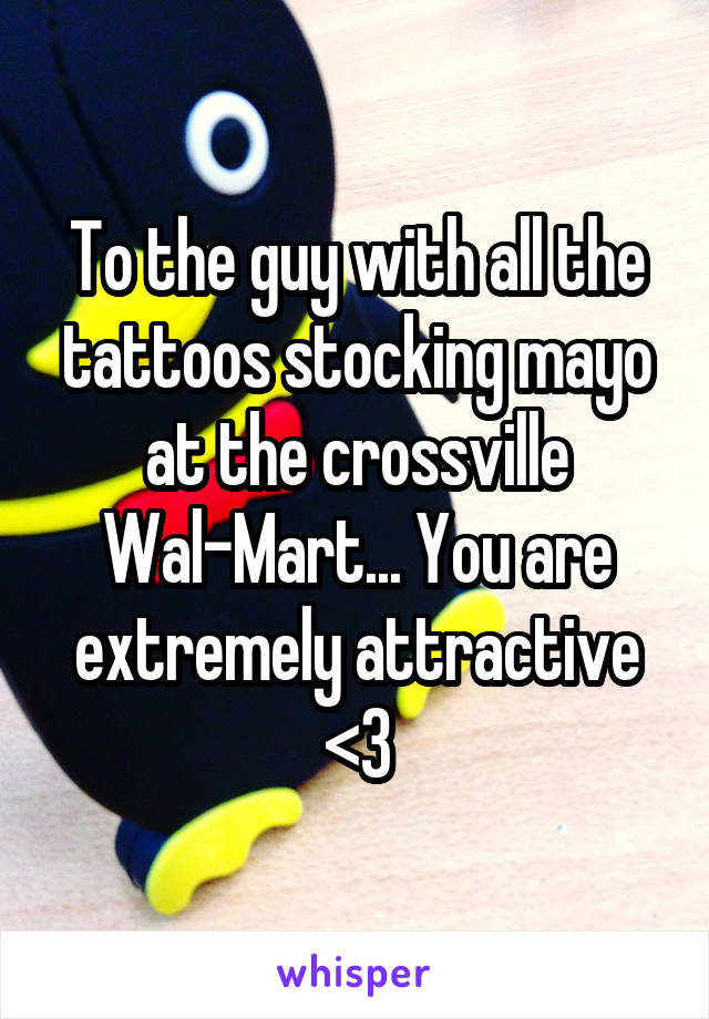 To the guy with all the tattoos stocking mayo at the crossville Wal-Mart... You are extremely attractive <3