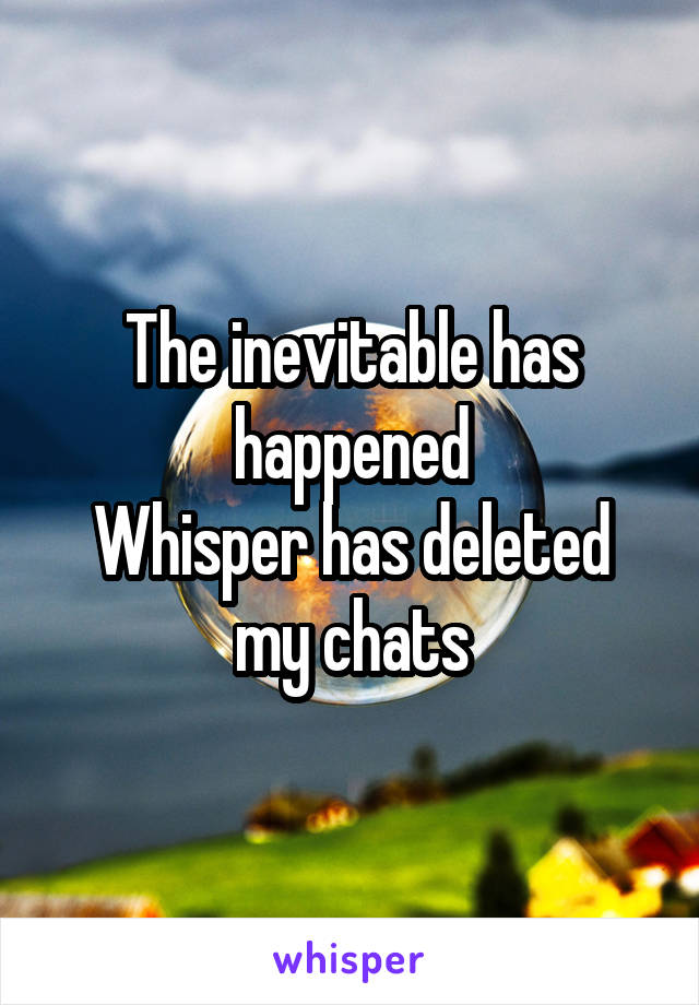 The inevitable has happened Whisper has deleted my chats