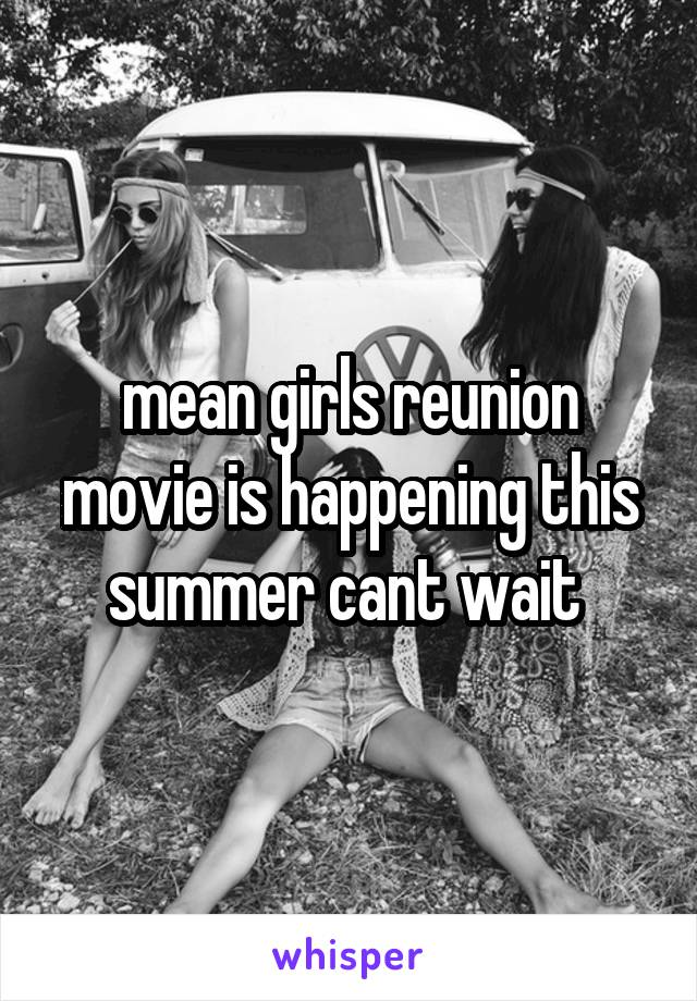 mean girls reunion movie is happening this summer cant wait