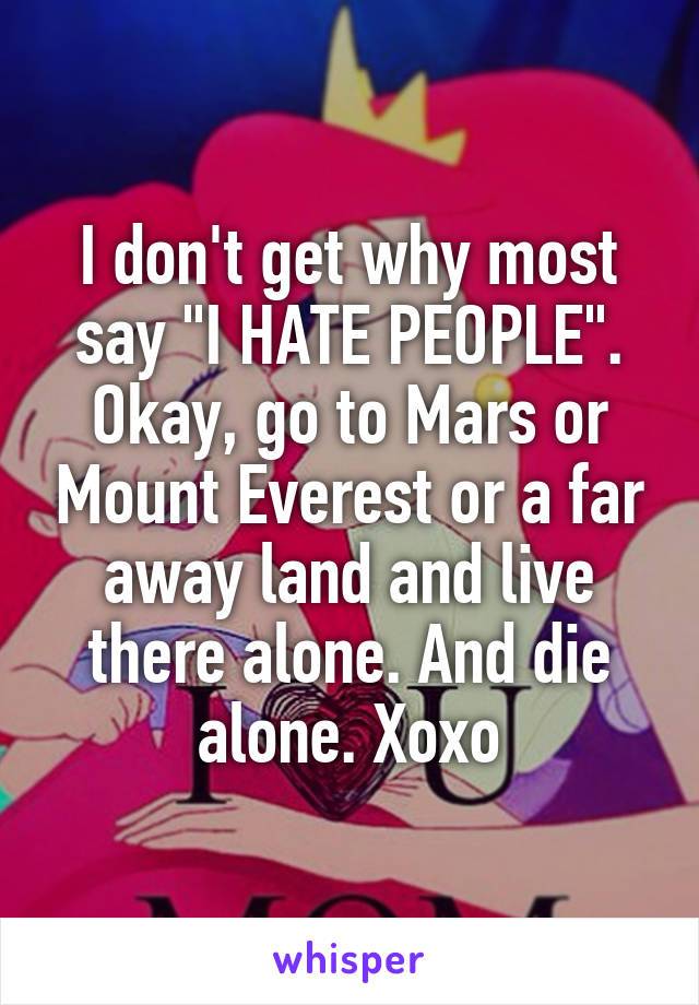 "I don't get why most say ""I HATE PEOPLE"". Okay, go to Mars or Mount Everest or a far away land and live there alone. And die alone. Xoxo"
