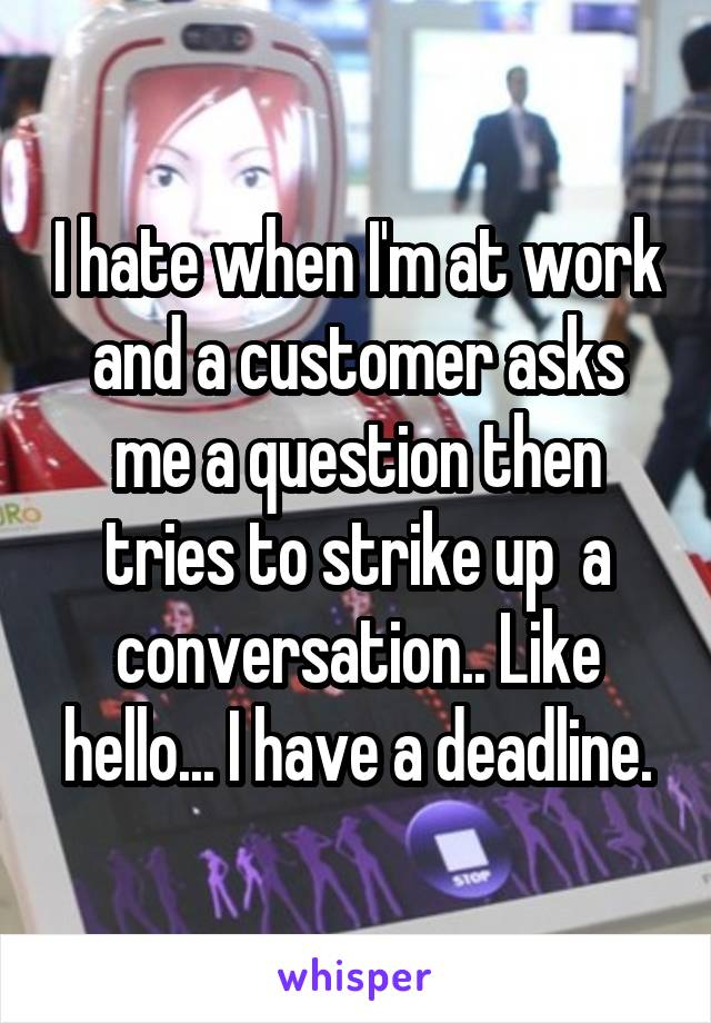I hate when I'm at work and a customer asks me a question then tries to strike up  a conversation.. Like hello... I have a deadline.