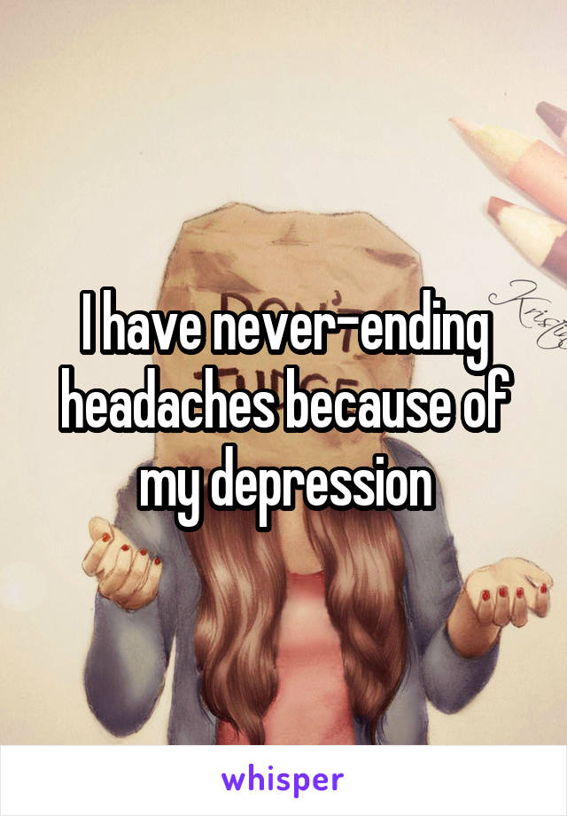 I have never-ending headaches because of my depression