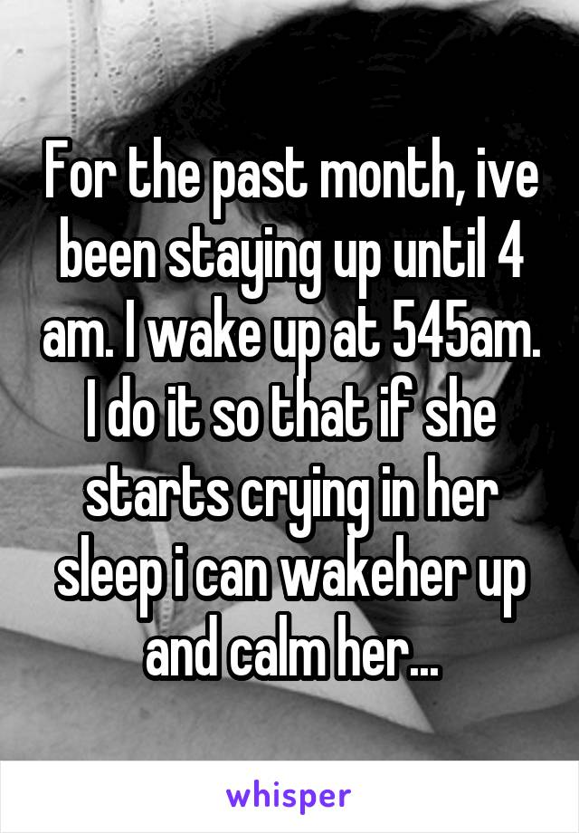 For the past month, ive been staying up until 4 am. I wake up at 545am. I do it so that if she starts crying in her sleep i can wakeher up and calm her...