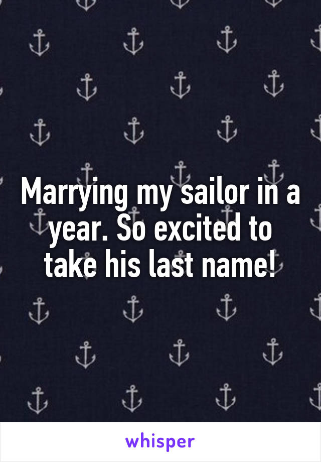 Marrying my sailor in a year. So excited to take his last name!