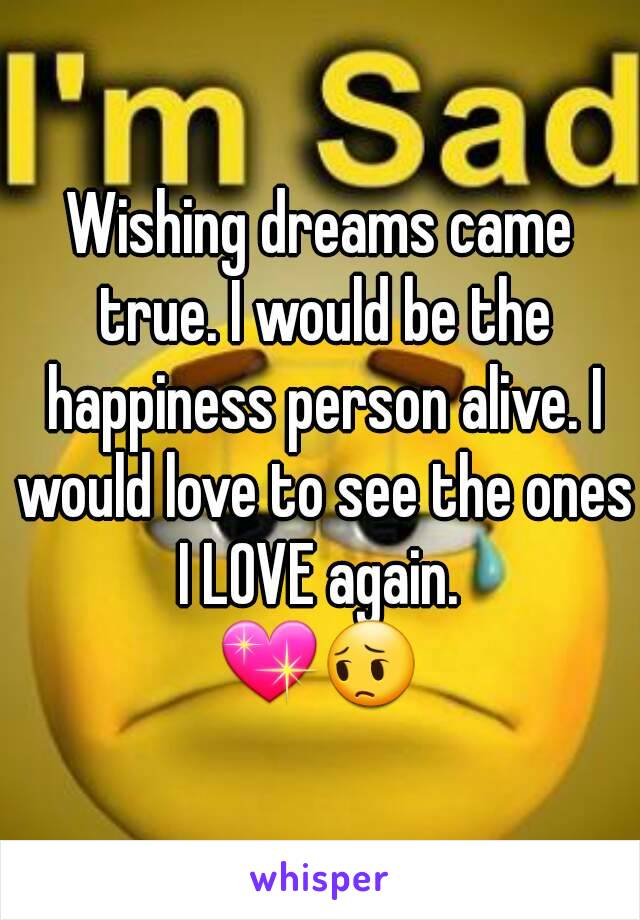 Wishing dreams came true. I would be the happiness person alive. I would love to see the ones I LOVE again.  💖😔