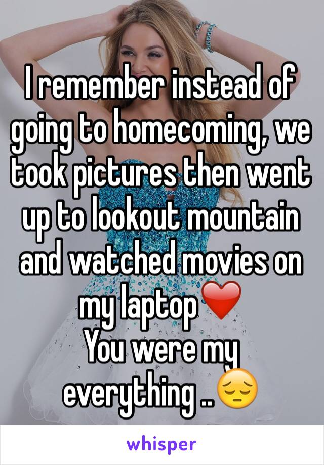 I remember instead of going to homecoming, we took pictures then went up to lookout mountain and watched movies on my laptop❤️ You were my everything ..😔