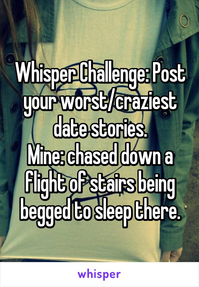 Whisper Challenge: Post your worst/craziest date stories. Mine: chased down a flight of stairs being begged to sleep there.
