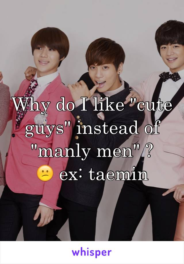 "Why do I like ""cute guys"" instead of ""manly men"" ? 😕 ex: taemin"