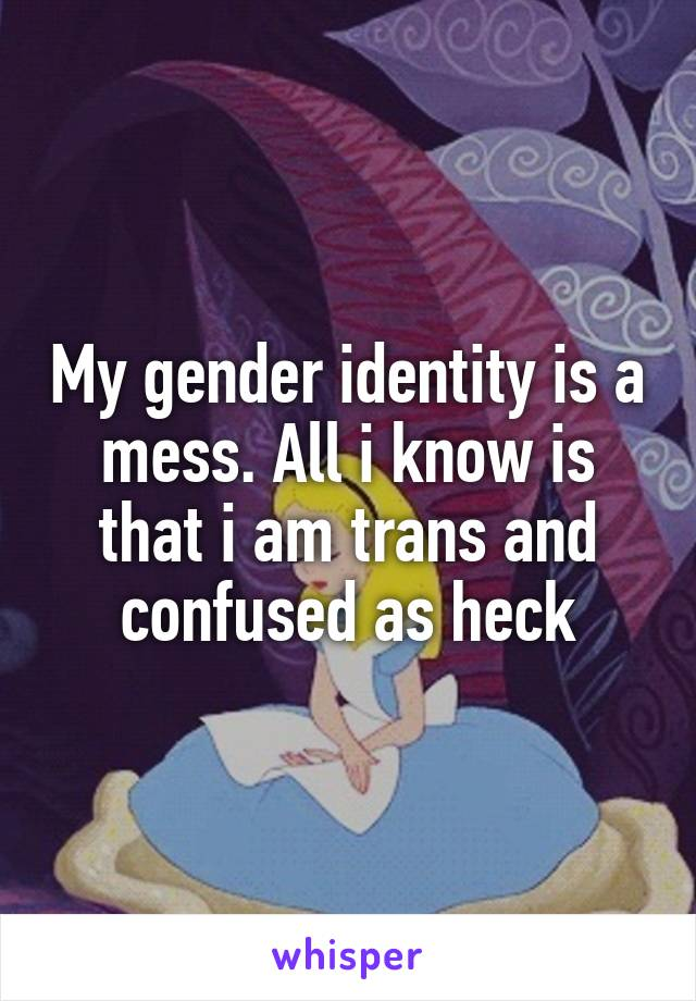 My gender identity is a mess. All i know is that i am trans and confused as heck