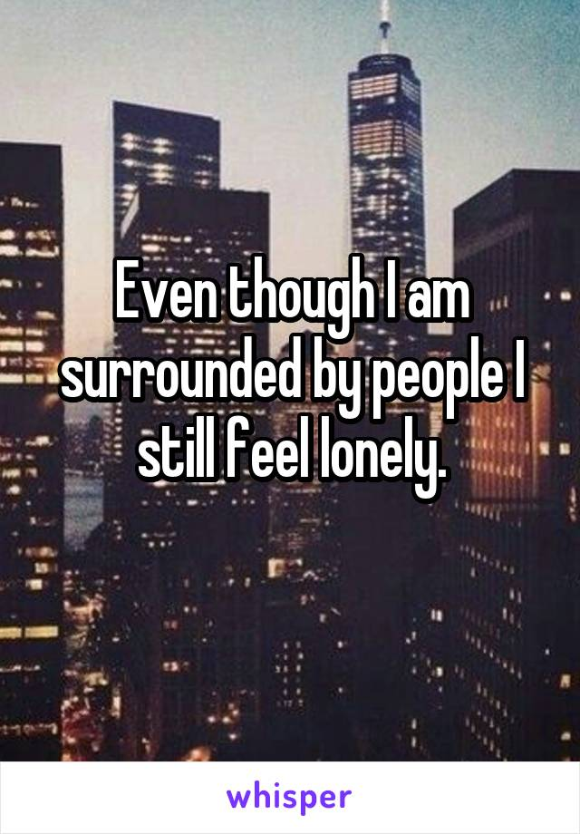 Even though I am surrounded by people I still feel lonely.