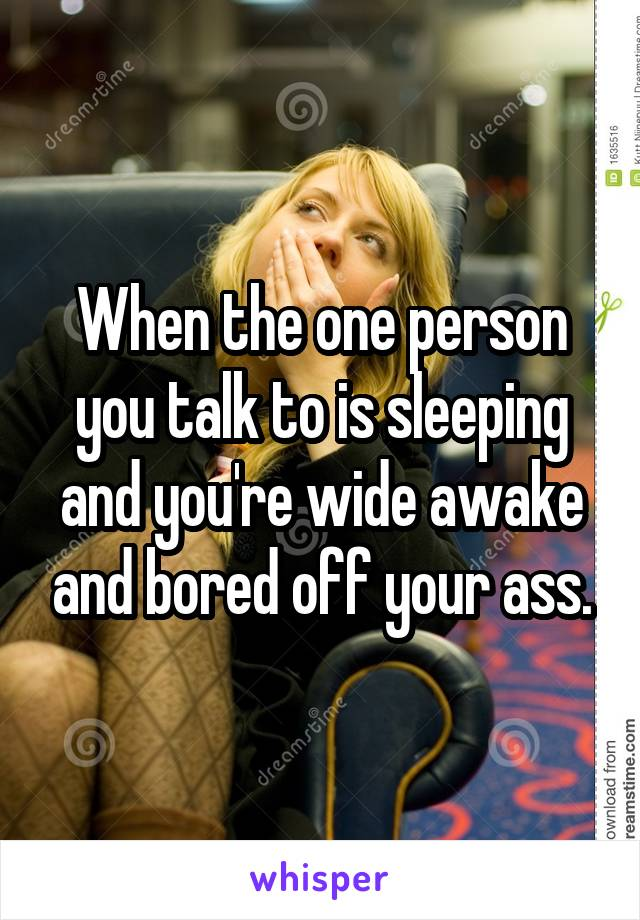 When the one person you talk to is sleeping and you're wide awake and bored off your ass.