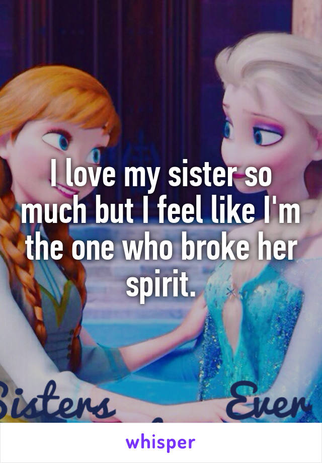 I love my sister so much but I feel like I'm the one who broke her spirit.