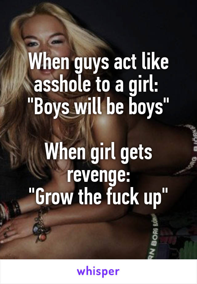 "When guys act like asshole to a girl:  ""Boys will be boys""  When girl gets revenge: ""Grow the fuck up"""