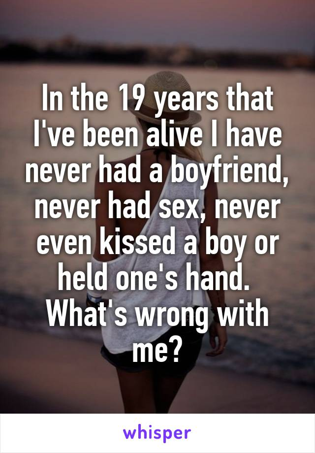 In the 19 years that I've been alive I have never had a boyfriend, never had sex, never even kissed a boy or held one's hand.  What's wrong with me?