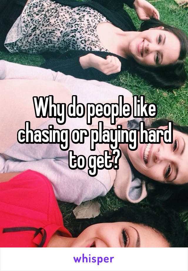 Why do people like chasing or playing hard to get?