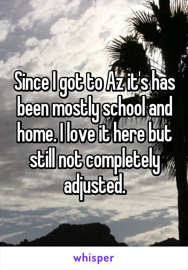 Since I got to Az it's has been mostly school and home. I love it here but still not completely adjusted.