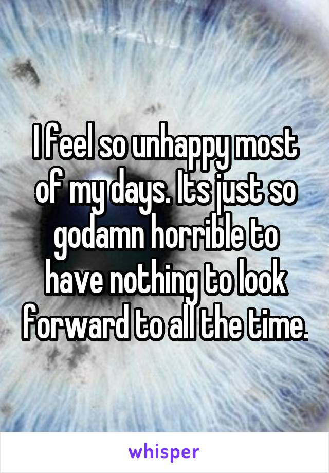 I feel so unhappy most of my days. Its just so godamn horrible to have nothing to look forward to all the time.