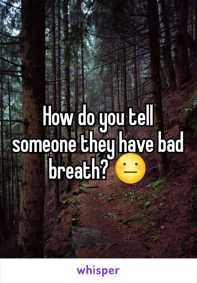 How do you tell someone they have bad breath? 😐