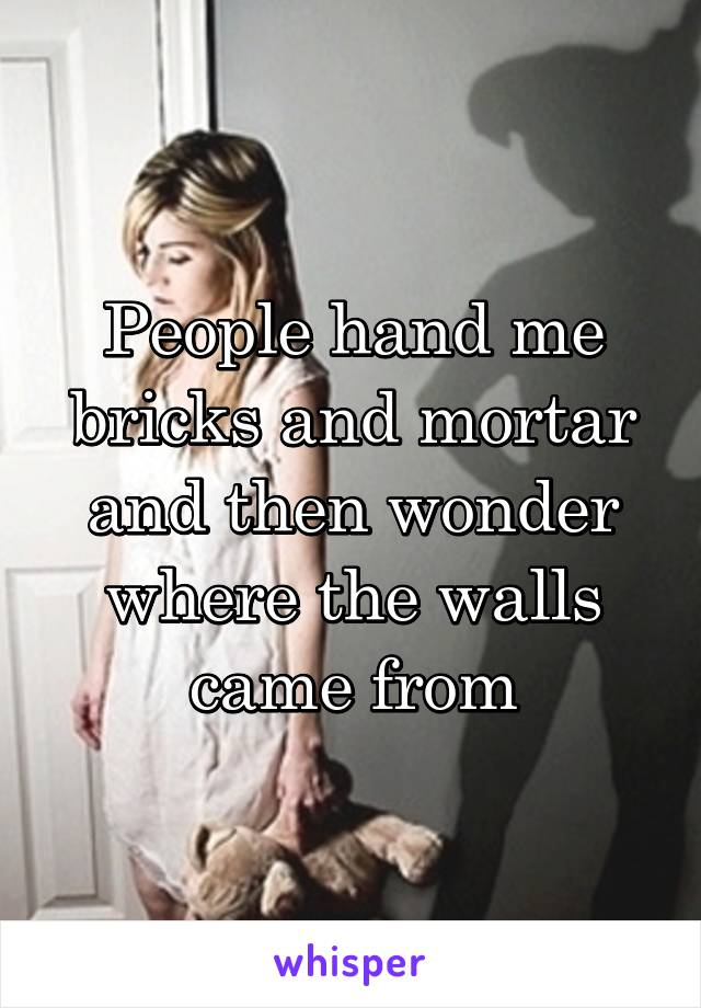 People hand me bricks and mortar and then wonder where the walls came from