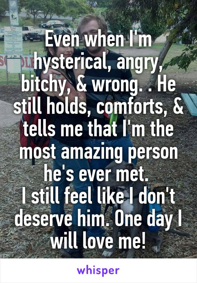 Even when I'm hysterical, angry, bitchy, & wrong. . He still holds, comforts, & tells me that I'm the most amazing person he's ever met.  I still feel like I don't deserve him. One day I will love me!