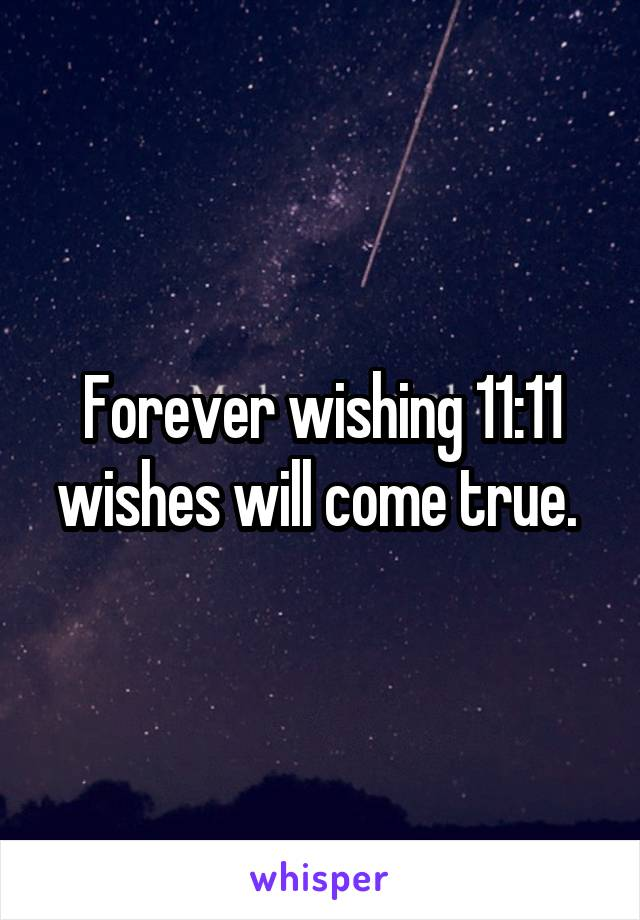 Forever wishing 11:11 wishes will come true.