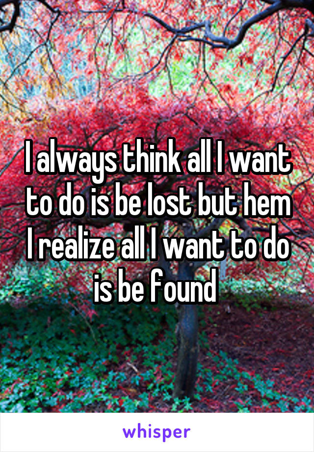 I always think all I want to do is be lost but hem I realize all I want to do is be found