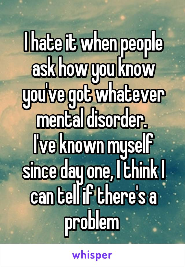 I hate it when people ask how you know you've got whatever mental disorder.  I've known myself since day one, I think I can tell if there's a problem