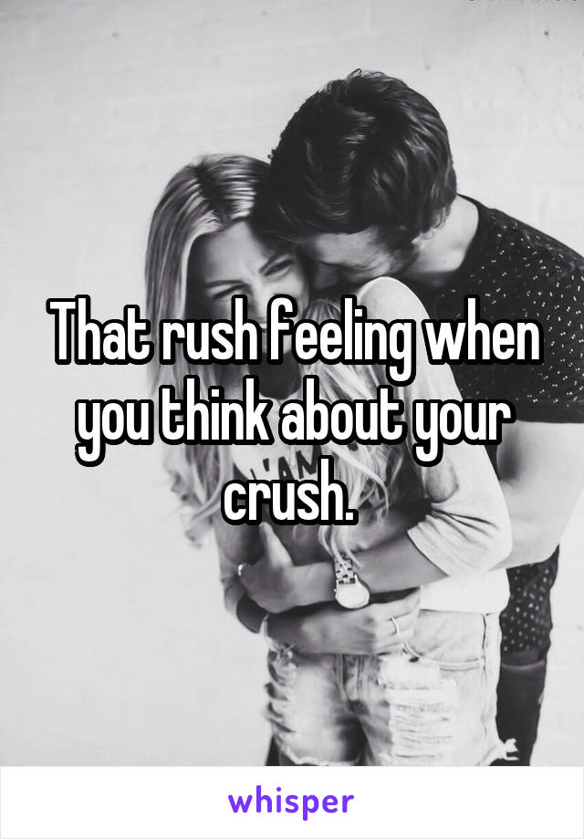 That rush feeling when you think about your crush.