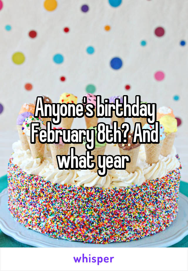 Anyone's birthday February 8th? And what year